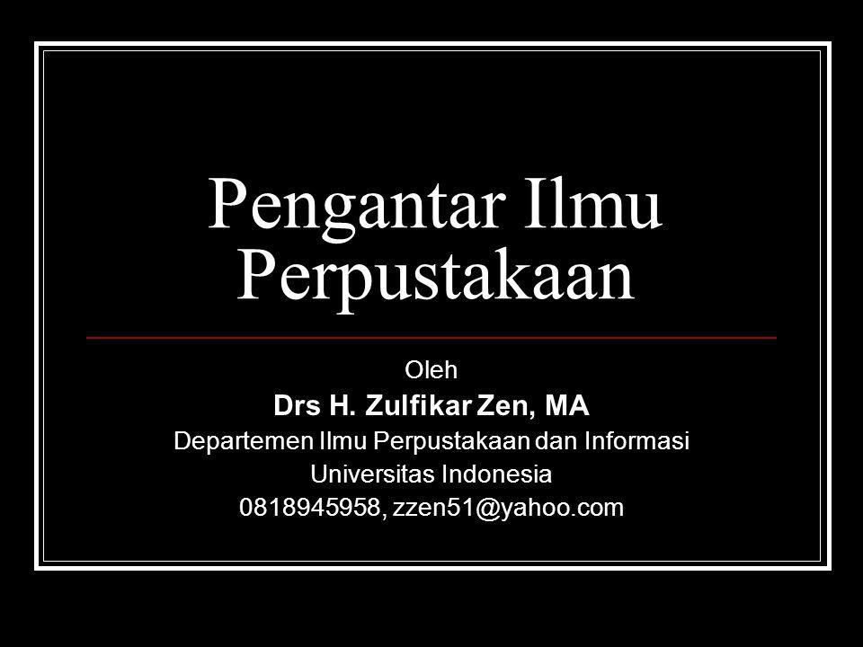 Pengantar Ilmu Perpustakaan Oleh Drs H. Zulfikar Zen, MA Departemen Ilmu Perpustakaan dan Informasi Universitas Indonesia 0818945958, zzen51@yahoo.com