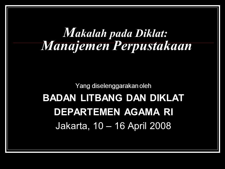 M akalah pada Diklat: Manajemen Perpustakaan Yang diselenggarakan oleh BADAN LITBANG DAN DIKLAT DEPARTEMEN AGAMA RI Jakarta, 10 – 16 April 2008