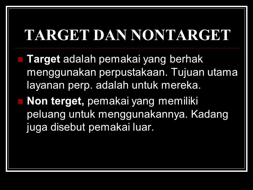TARGET DAN NONTARGET Target adalah pemakai yang berhak menggunakan perpustakaan. Tujuan utama layanan perp. adalah untuk mereka. Non terget, pemakai y