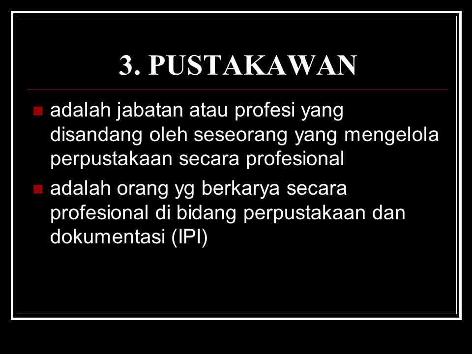 3. PUSTAKAWAN adalah jabatan atau profesi yang disandang oleh seseorang yang mengelola perpustakaan secara profesional adalah orang yg berkarya secara