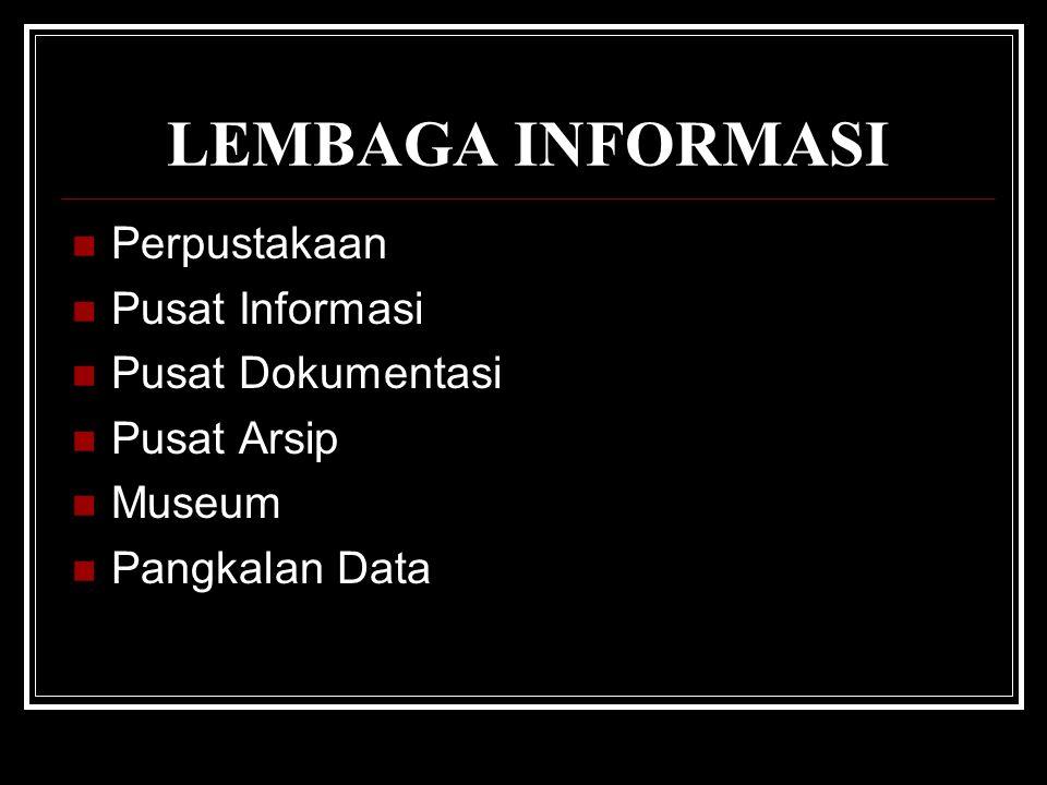 LEMBAGA INFORMASI Perpustakaan Pusat Informasi Pusat Dokumentasi Pusat Arsip Museum Pangkalan Data