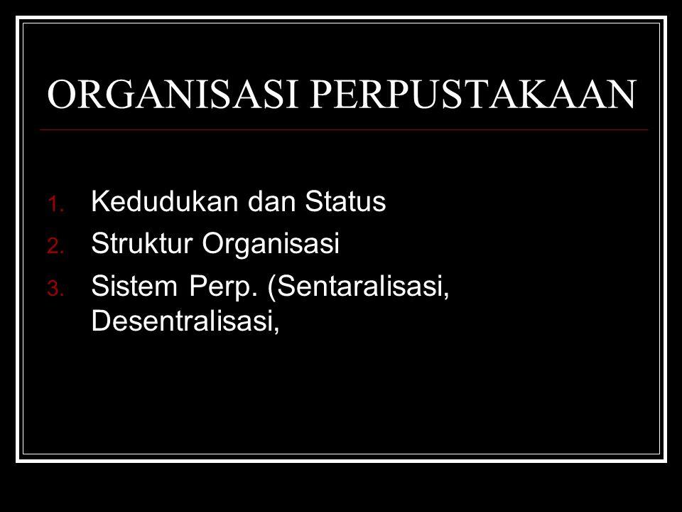 ORGANISASI PERPUSTAKAAN 1. Kedudukan dan Status 2. Struktur Organisasi 3. Sistem Perp. (Sentaralisasi, Desentralisasi,
