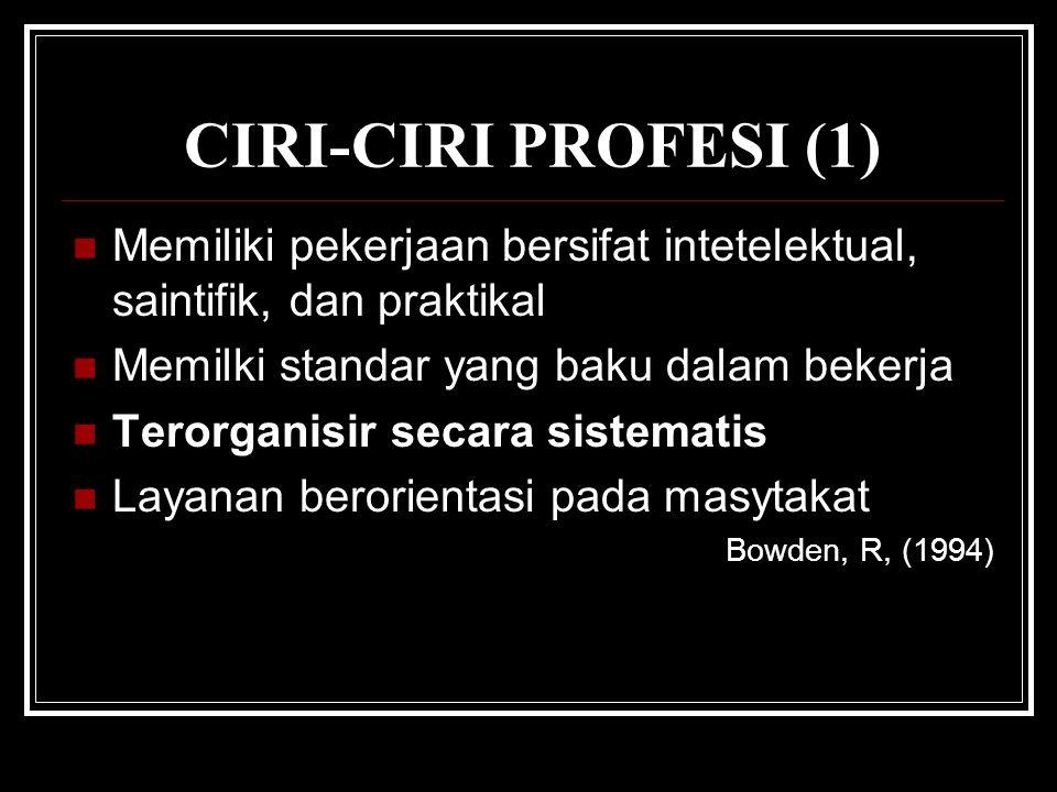 CIRI-CIRI PROFESI (1) Memiliki pekerjaan bersifat intetelektual, saintifik, dan praktikal Memilki standar yang baku dalam bekerja Terorganisir secara sistematis Layanan berorientasi pada masytakat Bowden, R, (1994)