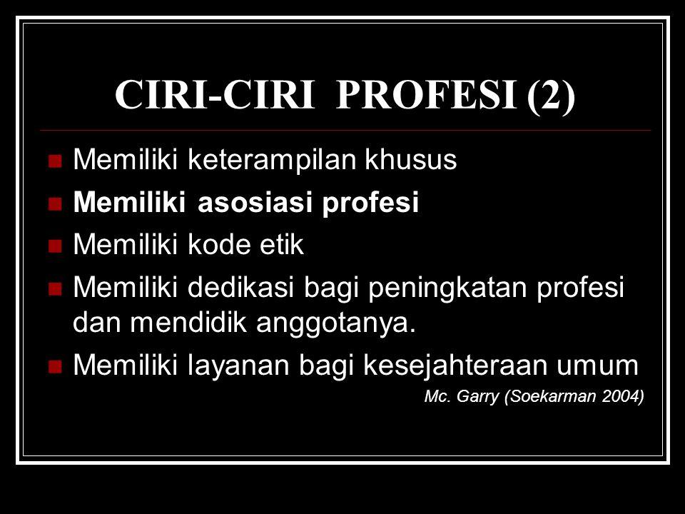 CIRI-CIRI PROFESI (2) Memiliki keterampilan khusus Memiliki asosiasi profesi Memiliki kode etik Memiliki dedikasi bagi peningkatan profesi dan mendidik anggotanya.