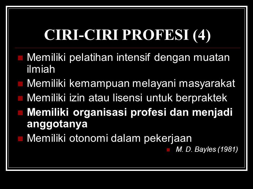 CIRI-CIRI PROFESI (4) Memiliki pelatihan intensif dengan muatan ilmiah Memiliki kemampuan melayani masyarakat Memiliki izin atau lisensi untuk berpraktek Memiliki organisasi profesi dan menjadi anggotanya Memiliki otonomi dalam pekerjaan M.