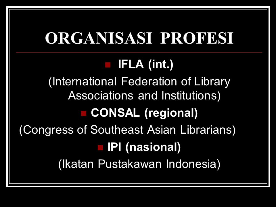 ORGANISASI PROFESI IFLA (int.) (International Federation of Library Associations and Institutions) CONSAL (regional) (Congress of Southeast Asian Libr