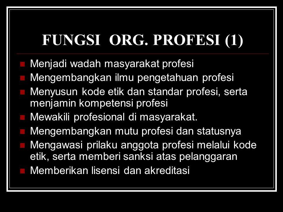 FUNGSI ORG. PROFESI (1) Menjadi wadah masyarakat profesi Mengembangkan ilmu pengetahuan profesi Menyusun kode etik dan standar profesi, serta menjamin