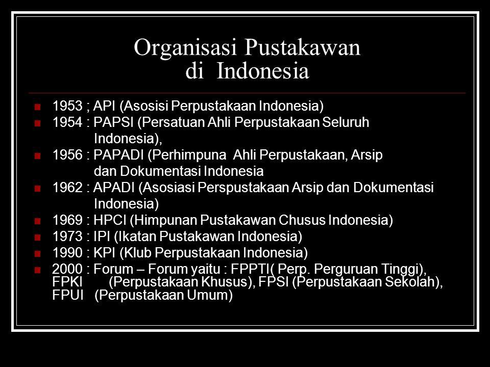 Organisasi Pustakawan di Indonesia 1953 ; API (Asosisi Perpustakaan Indonesia) 1954 : PAPSI (Persatuan Ahli Perpustakaan Seluruh Indonesia), 1956 : PAPADI (Perhimpuna Ahli Perpustakaan, Arsip dan Dokumentasi Indonesia 1962 : APADI (Asosiasi Perspustakaan Arsip dan Dokumentasi Indonesia) 1969 : HPCI (Himpunan Pustakawan Chusus Indonesia) 1973 : IPI (Ikatan Pustakawan Indonesia) 1990 : KPI (Klub Perpustakaan Indonesia) 2000 : Forum – Forum yaitu : FPPTI( Perp.