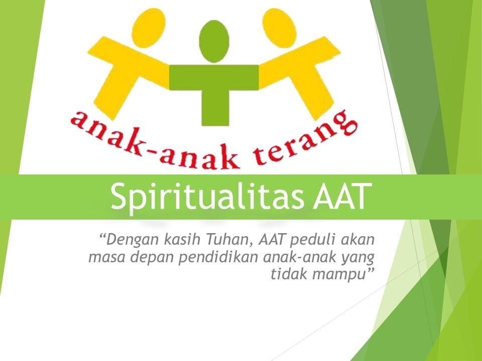 """Spiritualitas AAT """"Dengan kasih Tuhan, AAT peduli akan masa depan pendidikan anak-anak yang tidak mampu"""""""