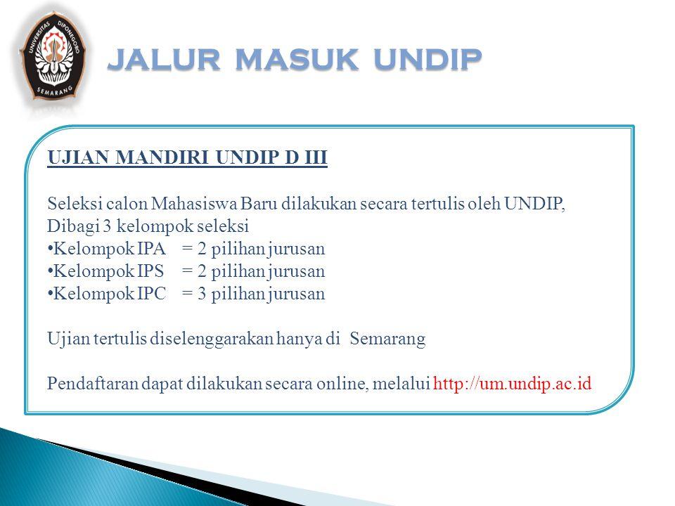 JALUR MASUK UNDIP UJIAN MANDIRI UNDIP S1 Seleksi calon Mahasiswa Baru dilakukan secara tertulis oleh UNDIP, Dibagi 3 kelompok seleksi Kelompok IPA= 2 pilihan jurusan Kelompok IPS= 2 pilihan jurusan Kelompok IPC= 3 pilihan jurusan Ujian tertulis diselenggarakan di : Semarang, Jakarta, Surabaya, Bandar Lampung, Medan, Pekanbaru, Samarinda, dan Bandung Pendaftaran dapat dilakukan secara online, melalui http://um.undip.ac.id