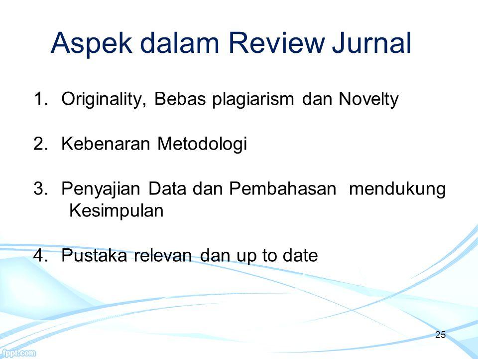 25 Aspek dalam Review Jurnal 1.Originality, Bebas plagiarism dan Novelty 2.Kebenaran Metodologi 3.Penyajian Data dan Pembahasan mendukung Kesimpulan 4