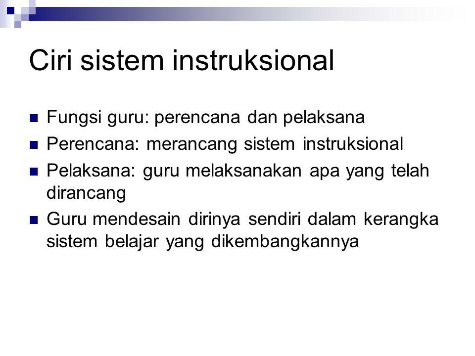 Ciri sistem instruksional Fungsi guru: perencana dan pelaksana Perencana: merancang sistem instruksional Pelaksana: guru melaksanakan apa yang telah d