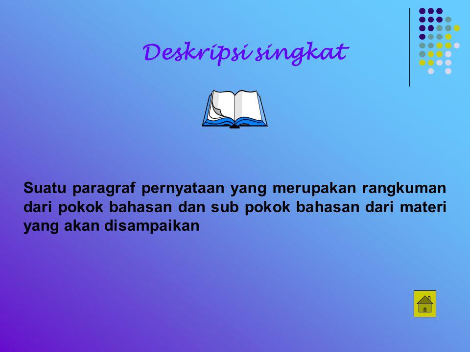 Suatu paragraf pernyataan yang merupakan rangkuman dari pokok bahasan dan sub pokok bahasan dari materi yang akan disampaikan Deskripsi singkat