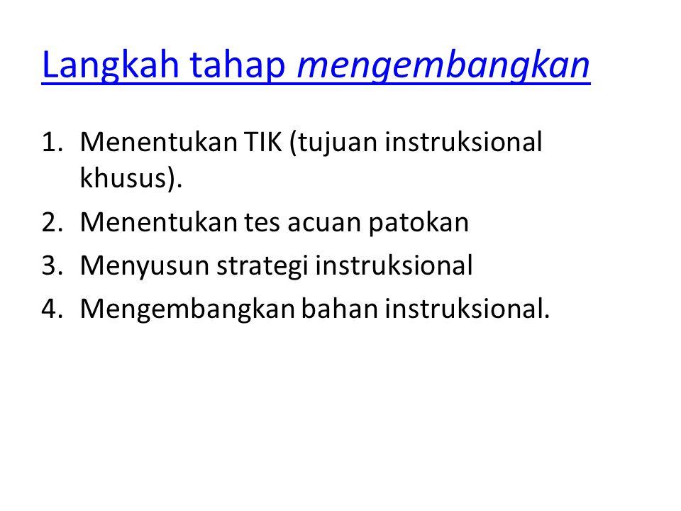 Langkah tahap mengembangkan 1.Menentukan TIK (tujuan instruksional khusus). 2.Menentukan tes acuan patokan 3.Menyusun strategi instruksional 4.Mengemb