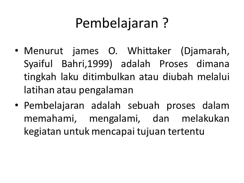 Pembelajaran ? Menurut james O. Whittaker (Djamarah, Syaiful Bahri,1999) adalah Proses dimana tingkah laku ditimbulkan atau diubah melalui latihan ata