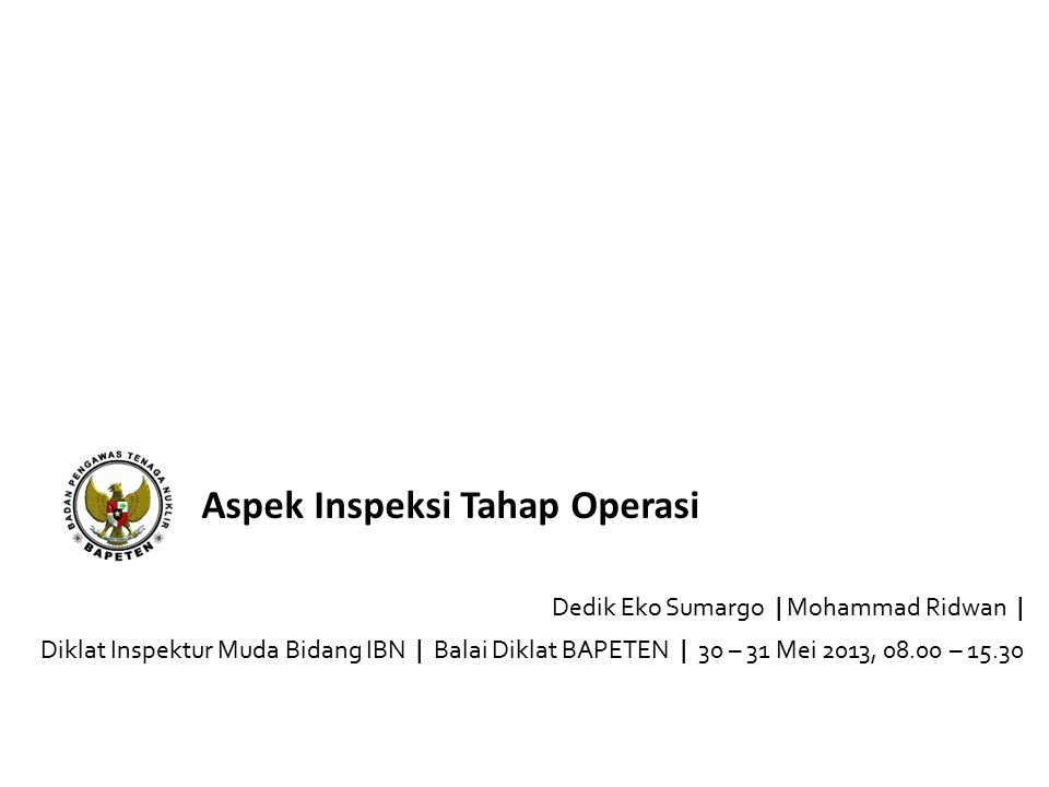 Aspek Inspeksi Tahap Operasi Dedik Eko Sumargo | Mohammad Ridwan | Diklat Inspektur Muda Bidang IBN | Balai Diklat BAPETEN | 30 – 31 Mei 2013, 08.00 – 15.30