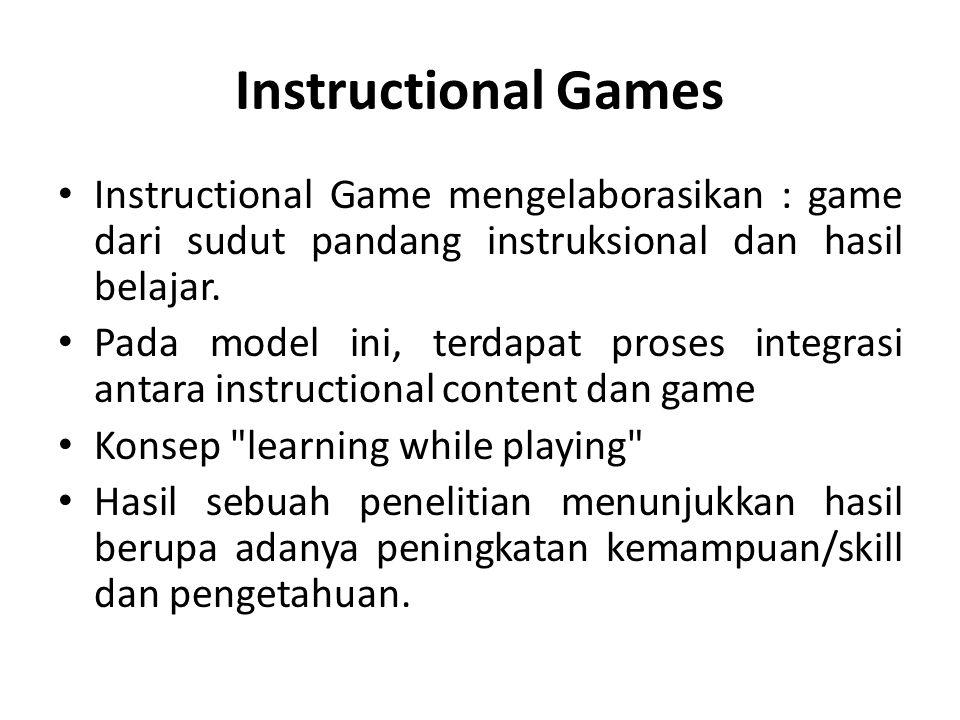 Instructional Games Instructional Game mengelaborasikan : game dari sudut pandang instruksional dan hasil belajar. Pada model ini, terdapat proses int