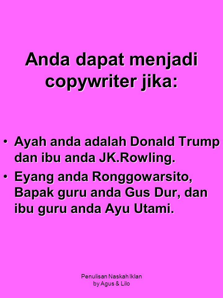 Penulisan Naskah Iklan by Agus & Lilo Anda dapat menjadi copywriter jika: Ayah anda adalah Donald Trump dan ibu anda JK.Rowling.Ayah anda adalah Donald Trump dan ibu anda JK.Rowling.