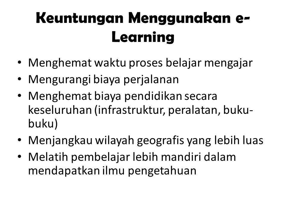 Keuntungan Menggunakan e- Learning Menghemat waktu proses belajar mengajar Mengurangi biaya perjalanan Menghemat biaya pendidikan secara keseluruhan (