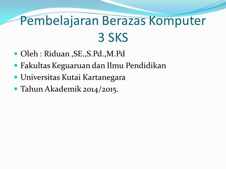 Pembelajaran Berazas Komputer 3 SKS Oleh : Riduan,SE.,S.Pd.,M.Pd Fakultas Keguaruan dan Ilmu Pendidikan Universitas Kutai Kartanegara Tahun Akademik 2014/2015.