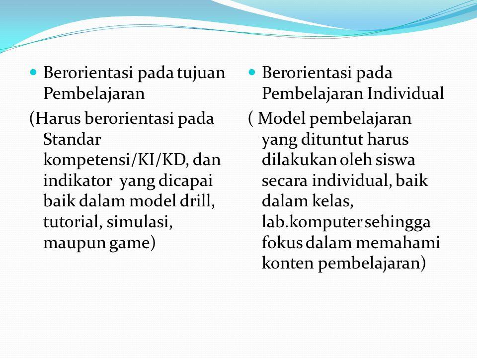 Berorientasi pada tujuan Pembelajaran (Harus berorientasi pada Standar kompetensi/KI/KD, dan indikator yang dicapai baik dalam model drill, tutorial, simulasi, maupun game) Berorientasi pada Pembelajaran Individual ( Model pembelajaran yang dituntut harus dilakukan oleh siswa secara individual, baik dalam kelas, lab.komputer sehingga fokus dalam memahami konten pembelajaran)