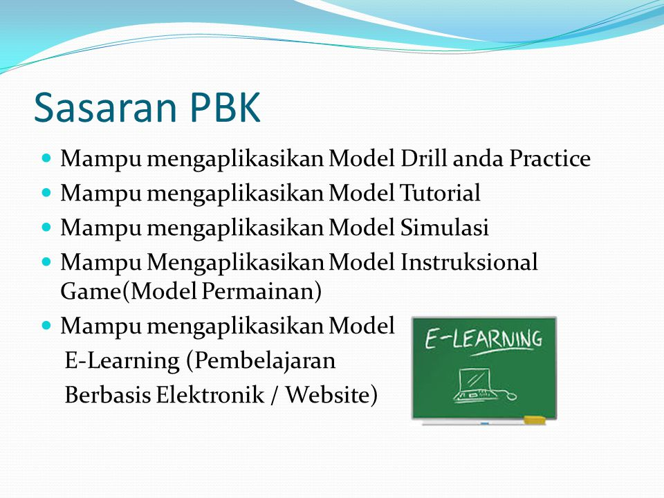 Sasaran PBK Mampu mengaplikasikan Model Drill anda Practice Mampu mengaplikasikan Model Tutorial Mampu mengaplikasikan Model Simulasi Mampu Mengaplikasikan Model Instruksional Game(Model Permainan) Mampu mengaplikasikan Model E-Learning (Pembelajaran Berbasis Elektronik / Website)