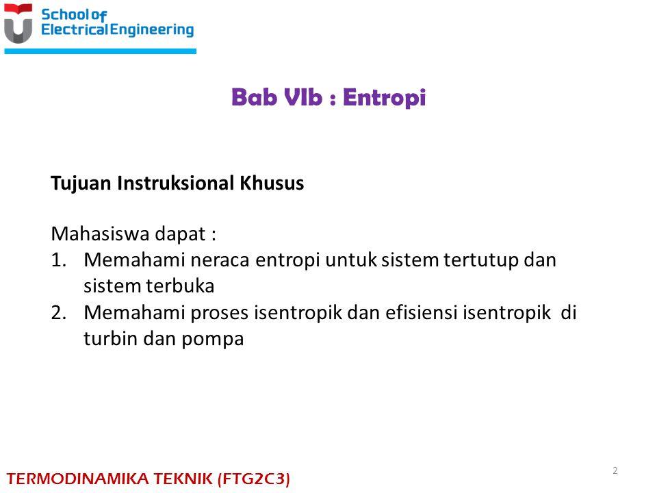 Bab VIb : Entropi Tujuan Instruksional Khusus Mahasiswa dapat : 1.Memahami neraca entropi untuk sistem tertutup dan sistem terbuka 2.Memahami proses i