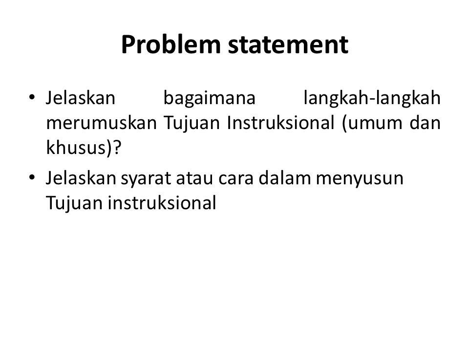 Problem statement Jelaskan bagaimana langkah-langkah merumuskan Tujuan Instruksional (umum dan khusus)? Jelaskan syarat atau cara dalam menyusun Tujua