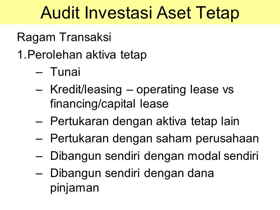 Audit Investasi Aset Tetap Ragam Transaksi 1.Perolehan aktiva tetap –Tunai –Kredit/leasing – operating lease vs financing/capital lease –Pertukaran de