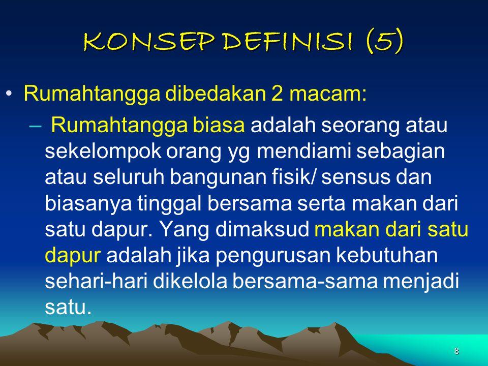 8 KONSEP DEFINISI (5) Rumahtangga dibedakan 2 macam: – Rumahtangga biasa adalah seorang atau sekelompok orang yg mendiami sebagian atau seluruh bangun