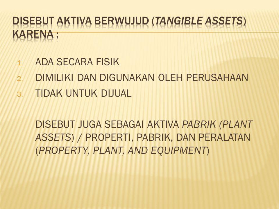 1. ADA SECARA FISIK 2. DIMILIKI DAN DIGUNAKAN OLEH PERUSAHAAN 3. TIDAK UNTUK DIJUAL DISEBUT JUGA SEBAGAI AKTIVA PABRIK (PLANT ASSETS) / PROPERTI, PABR