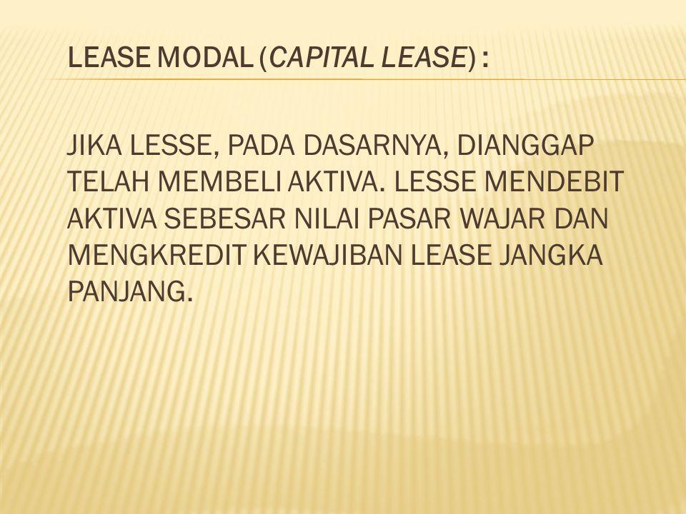 LEASE MODAL (CAPITAL LEASE) : JIKA LESSE, PADA DASARNYA, DIANGGAP TELAH MEMBELI AKTIVA. LESSE MENDEBIT AKTIVA SEBESAR NILAI PASAR WAJAR DAN MENGKREDIT