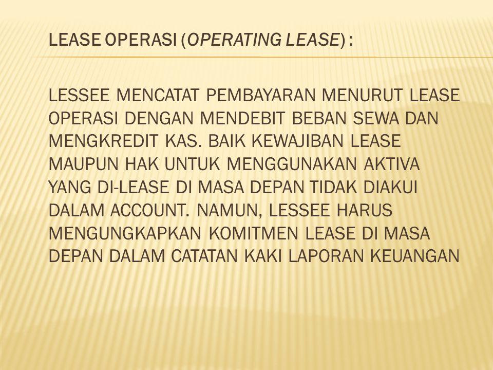 LEASE OPERASI (OPERATING LEASE) : LESSEE MENCATAT PEMBAYARAN MENURUT LEASE OPERASI DENGAN MENDEBIT BEBAN SEWA DAN MENGKREDIT KAS. BAIK KEWAJIBAN LEASE