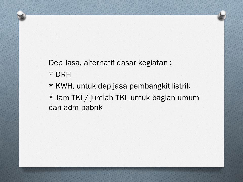 Dep Jasa, alternatif dasar kegiatan : * DRH * KWH, untuk dep jasa pembangkit listrik * Jam TKL/ jumlah TKL untuk bagian umum dan adm pabrik