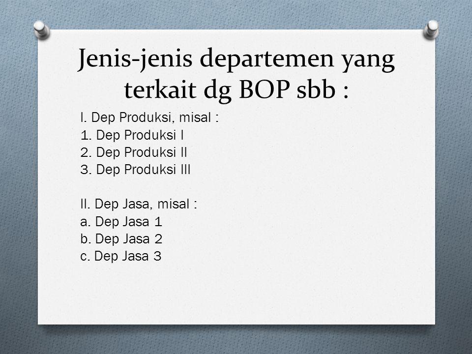Jenis-jenis departemen yang terkait dg BOP sbb : I. Dep Produksi, misal : 1. Dep Produksi I 2. Dep Produksi II 3. Dep Produksi III II. Dep Jasa, misal