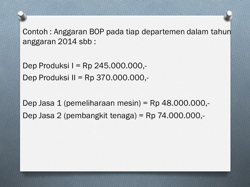 Contoh : Anggaran BOP pada tiap departemen dalam tahun anggaran 2014 sbb : Dep Produksi I = Rp 245.000.000,- Dep Produksi II = Rp 370.000.000,- Dep Ja