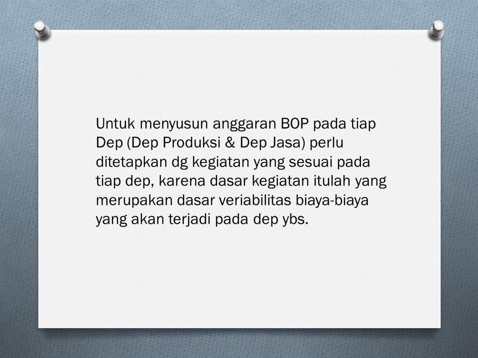 Untuk menyusun anggaran BOP pada tiap Dep (Dep Produksi & Dep Jasa) perlu ditetapkan dg kegiatan yang sesuai pada tiap dep, karena dasar kegiatan itul