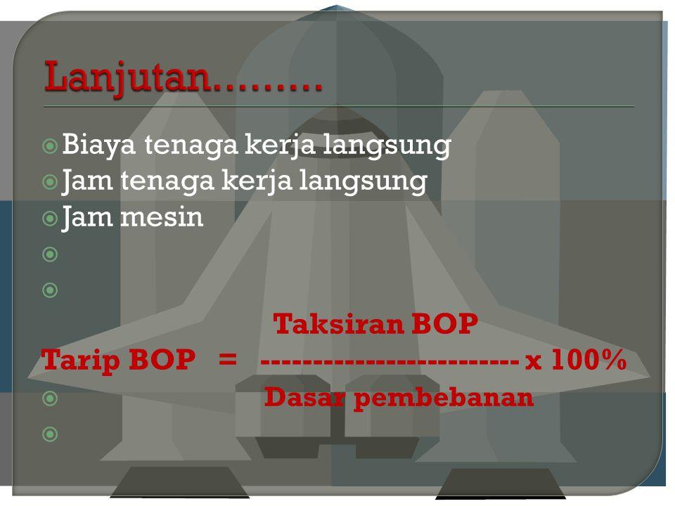  Biaya tenaga kerja langsung  Jam tenaga kerja langsung  Jam mesin   Taksiran BOP Tarip BOP = ------------------------- x 100%  Dasar pembebanan 