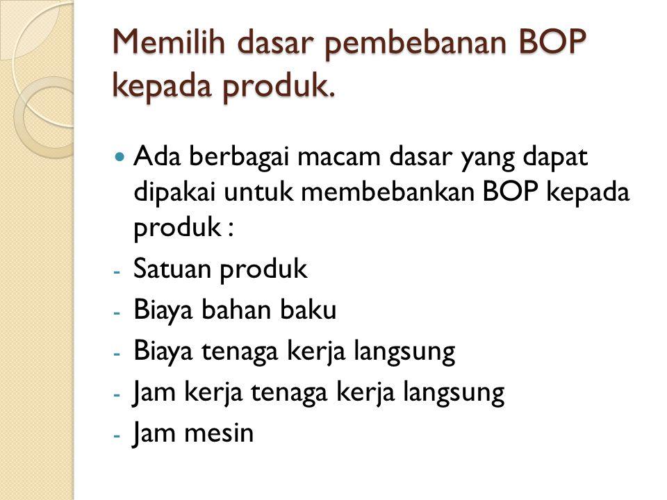 Memilih dasar pembebanan BOP kepada produk. Ada berbagai macam dasar yang dapat dipakai untuk membebankan BOP kepada produk : - Satuan produk - Biaya