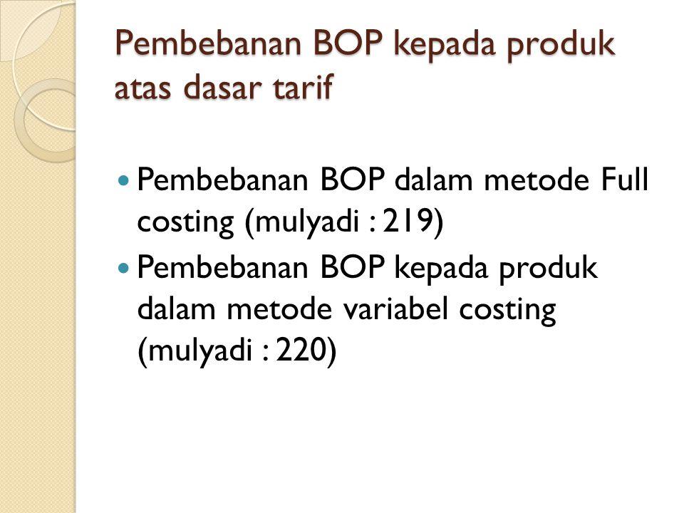 Pembebanan BOP kepada produk atas dasar tarif Pembebanan BOP dalam metode Full costing (mulyadi : 219) Pembebanan BOP kepada produk dalam metode varia