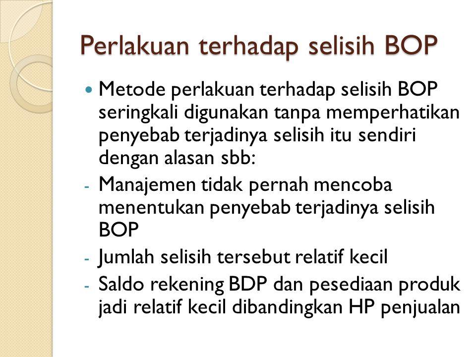 Perlakuan terhadap selisih BOP Metode perlakuan terhadap selisih BOP seringkali digunakan tanpa memperhatikan penyebab terjadinya selisih itu sendiri