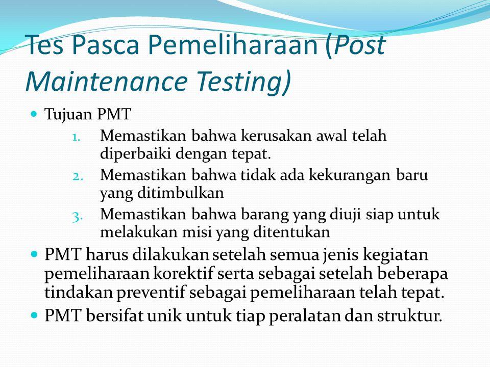 Tes Pasca Pemeliharaan (Post Maintenance Testing) Tujuan PMT 1. Memastikan bahwa kerusakan awal telah diperbaiki dengan tepat. 2. Memastikan bahwa tid