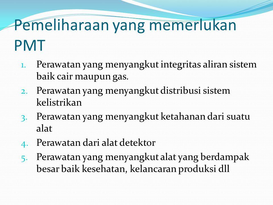 Pemeliharaan yang memerlukan PMT 1. Perawatan yang menyangkut integritas aliran sistem baik cair maupun gas. 2. Perawatan yang menyangkut distribusi s