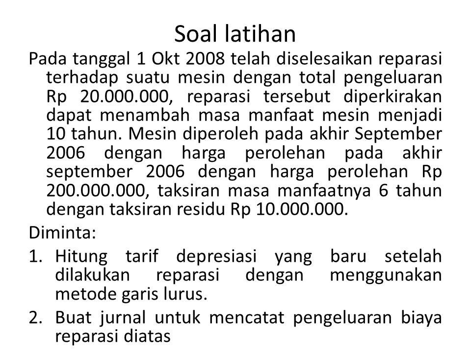 Soal latihan Pada tanggal 1 Okt 2008 telah diselesaikan reparasi terhadap suatu mesin dengan total pengeluaran Rp 20.000.000, reparasi tersebut diperk