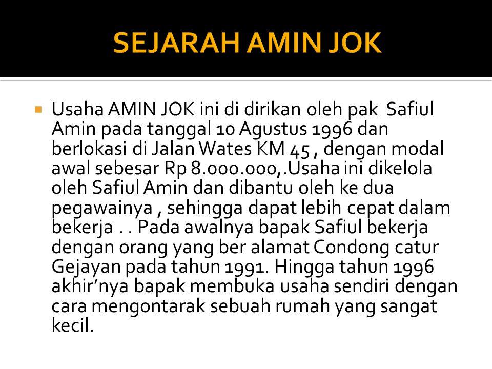  Usaha AMIN JOK ini di dirikan oleh pak Safiul Amin pada tanggal 10 Agustus 1996 dan berlokasi di Jalan Wates KM 45, dengan modal awal sebesar Rp 8.000.000,.Usaha ini dikelola oleh Safiul Amin dan dibantu oleh ke dua pegawainya, sehingga dapat lebih cepat dalam bekerja..