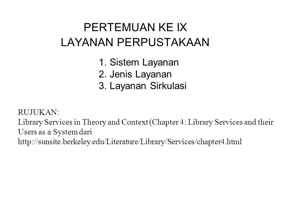 PERTEMUAN KE IX LAYANAN PERPUSTAKAAN 1.Sistem Layanan 2.Jenis Layanan 3.Layanan Sirkulasi RUJUKAN: Library Services in Theory and Context (Chapter 4: Library Services and their Users as a System dari http://sunsite.berkeley.edu/Literature/Library/Services/chapter4.html