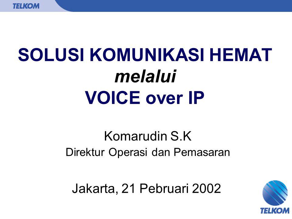 SOLUSI KOMUNIKASI HEMAT melalui VOICE over IP Komarudin S.K Jakarta, 21 Pebruari 2002 Direktur Operasi dan Pemasaran