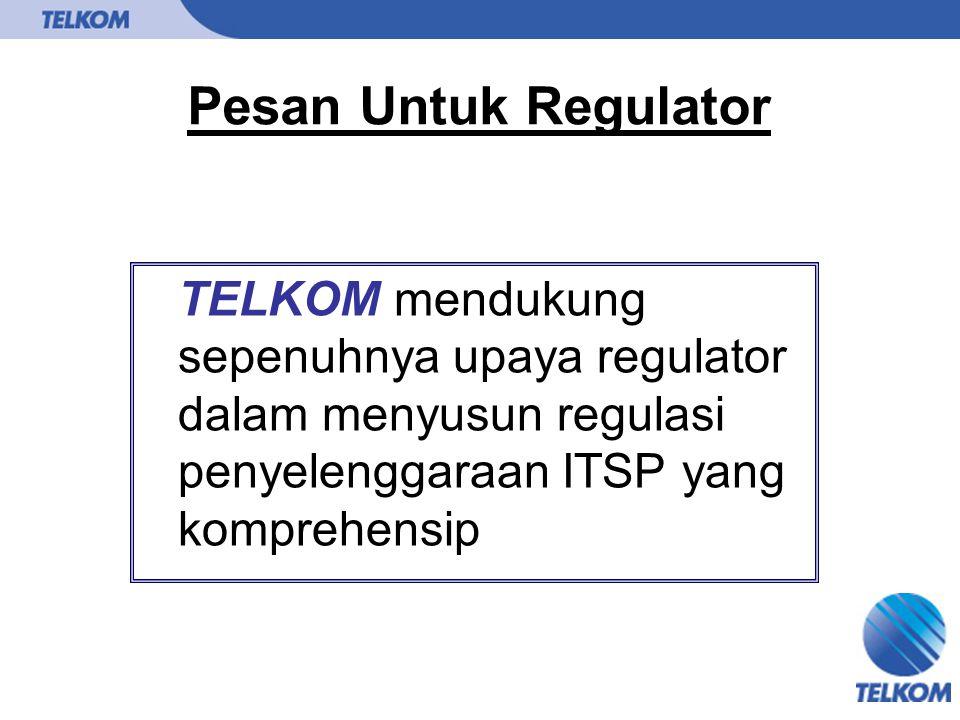Pesan Untuk Regulator TELKOM mendukung sepenuhnya upaya regulator dalam menyusun regulasi penyelenggaraan ITSP yang komprehensip