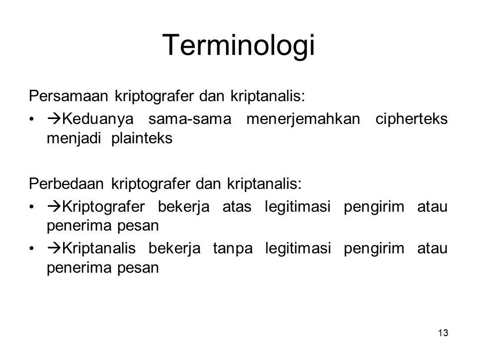 13 Terminologi Persamaan kriptografer dan kriptanalis:  Keduanya sama-sama menerjemahkan cipherteks menjadi plainteks Perbedaan kriptografer dan kriptanalis:  Kriptografer bekerja atas legitimasi pengirim atau penerima pesan  Kriptanalis bekerja tanpa legitimasi pengirim atau penerima pesan