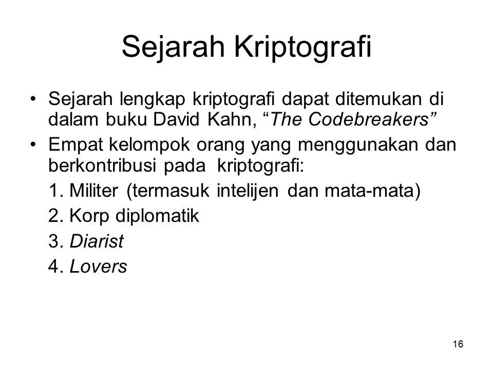 16 Sejarah Kriptografi Sejarah lengkap kriptografi dapat ditemukan di dalam buku David Kahn, The Codebreakers Empat kelompok orang yang menggunakan dan berkontribusi pada kriptografi: 1.